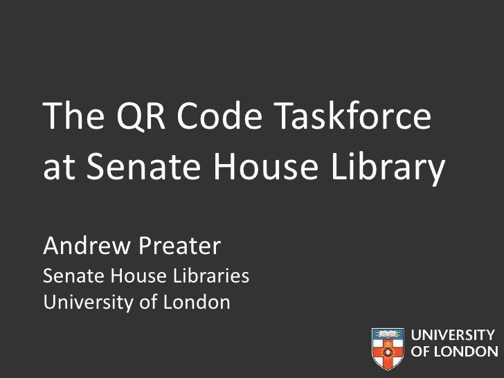 The QR Code Taskforceat Senate House LibraryAndrew PreaterSenate House LibrariesUniversity of London