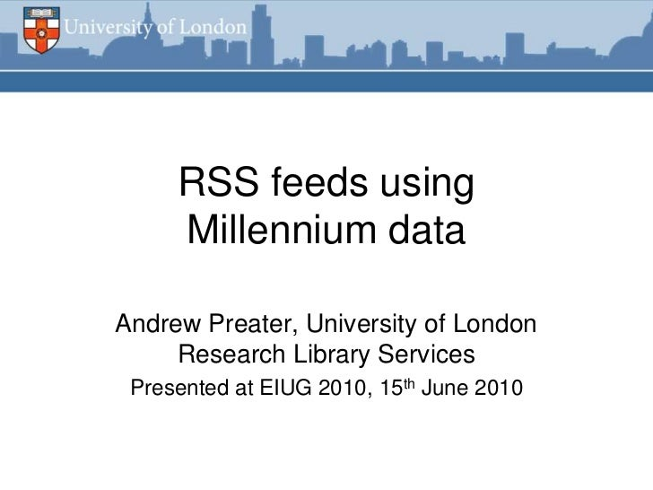 RSS feeds using     Millennium dataAndrew Preater, University of London     Research Library Services Presented at EIUG 20...