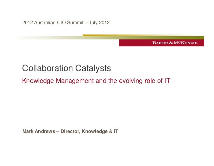2012 Australian CIO Summit – July 2012Collaboration CatalystsKnowledge Management and the evolving role of ITMark Andrews ...