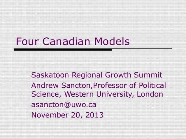 Four Canadian Models Saskatoon Regional Growth Summit Andrew Sancton,Professor of Political Science, Western University, L...