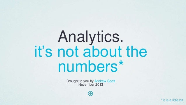 Analytics. it's not about the numbers* Brought to you by Andrew Scott November 2013  * it is a little bit