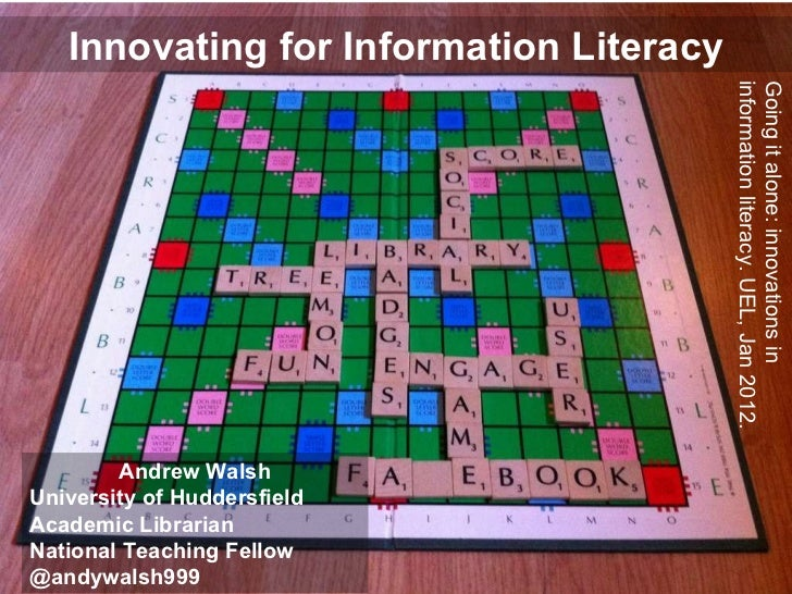 Innovating for Information Literacy Andrew Walsh University of Huddersfield Academic Librarian National Teaching Fellow @a...