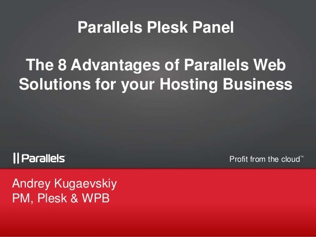 Parallels Plesk Panel The 8 Advantages of Parallels Web Solutions for your Hosting Business  Profit from the cloud  Andrey...