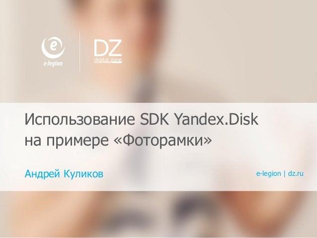 1 E-LEGION,DIGITAL ZONE.ПРОФ ИЛЬ КОМ ПАНИЙ Использование SDK Yandex.Disk на примере «Фоторамки» Андрей Куликов e-legion   ...