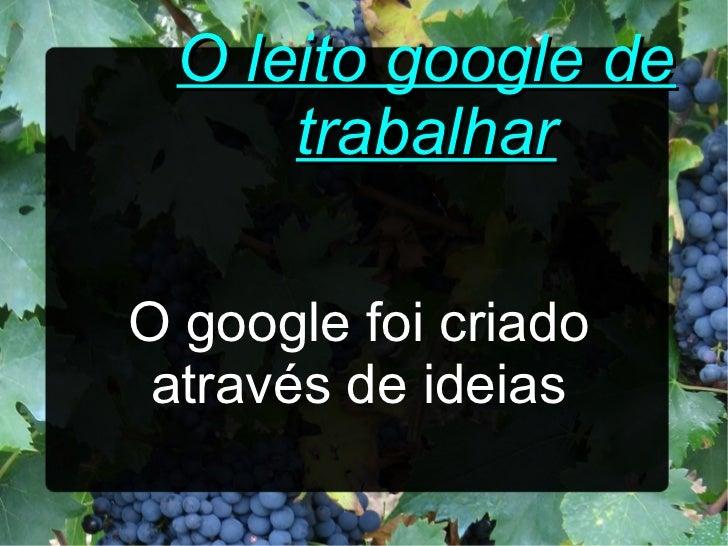 O leito google de      trabalharO google foi criado através de ideias