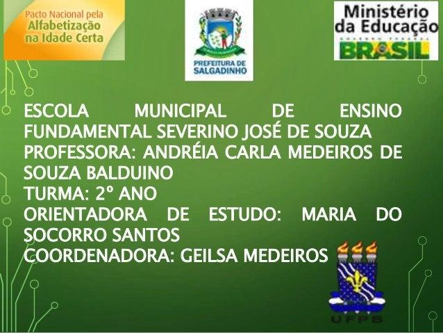 ESCOLA MUNICIPAL DE ENSINO FUNDAMENTAL SEVERINO JOSÉ DE SOUZA PROFESSORA: ANDRÉIA CARLA MEDEIROS DE SOUZA BALDUINO TURMA: ...