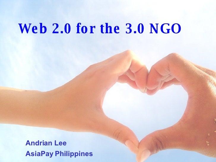Web 2.0 for the 3.0 NGO <ul><ul><li>Andrian Lee </li></ul></ul><ul><ul><li>AsiaPay Philippines </li></ul></ul>