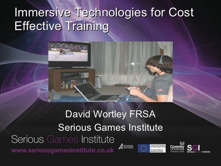 Immersive Technologies for Cost Effective Training David Wortley FRSA Serious Games Institute