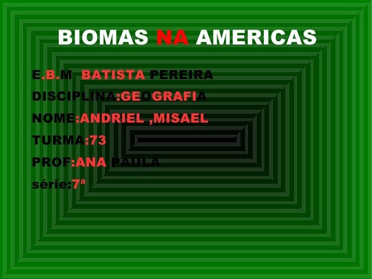 BIOMAS  NA  AMERICAS <ul><li>E .B. M   BATISTA  PEREIRA </li></ul><ul><li>DISCIPLINA :GE O GRAFI A </li></ul><ul><li>NOME ...