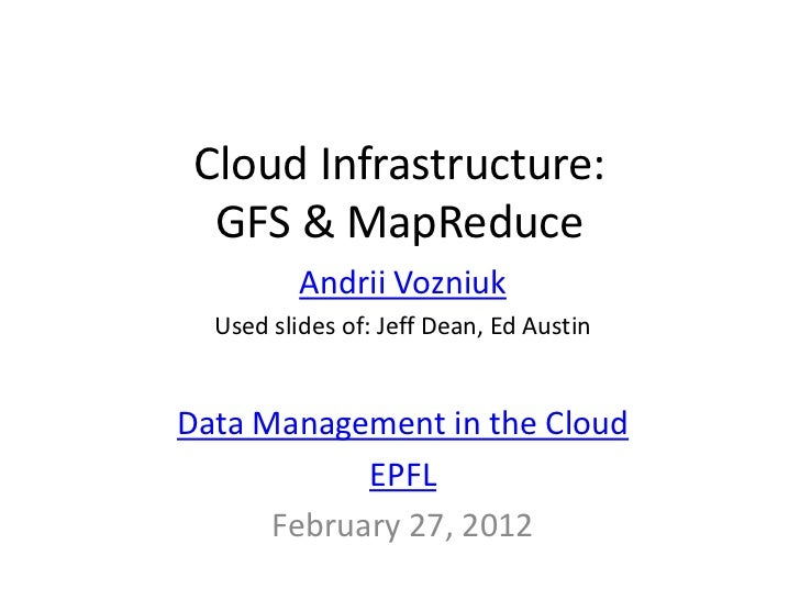 Cloud Infrastructure:  GFS & MapReduce          Andrii Vozniuk  Used slides of: Jeff Dean, Ed AustinData Management in the...