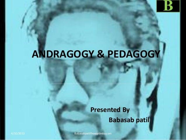 ANDRAGOGY & PEDAGOGY Presented By Babasab patil 4/10/2013 Babasabpatilfreepptmba.com B