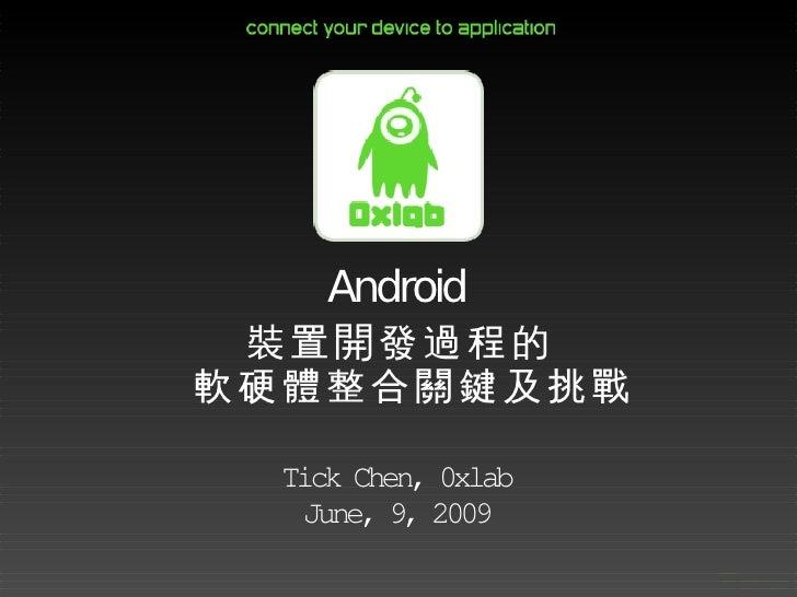 Android  裝置開發過程的 軟硬體整合關鍵及挑戰   Tick Chen, 0xlab   June, 9, 2009