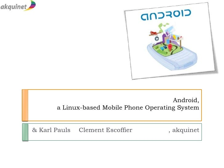 Android, a Linux-based Mobile Phone Operating System<br />Clement Escoffier      		, akquinet<br />				    & Karl Pauls<br />