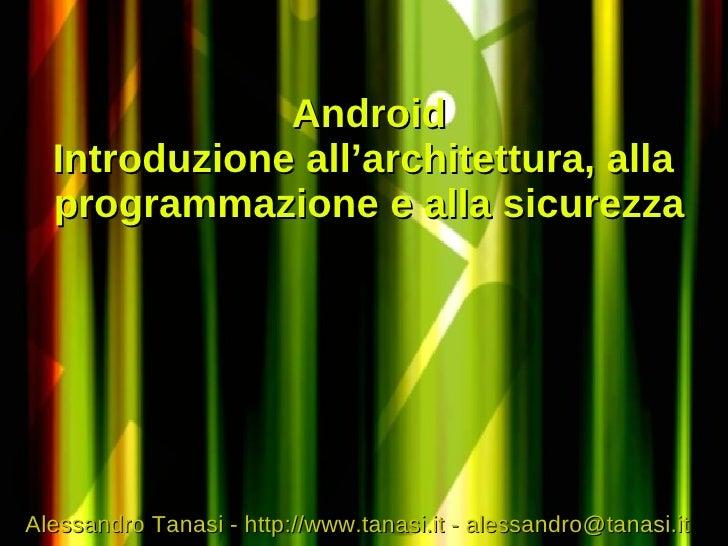 Android   Introduzione all'architettura, alla   programmazione e alla sicurezza     Alessandro Tanasi - http://www.tanasi....