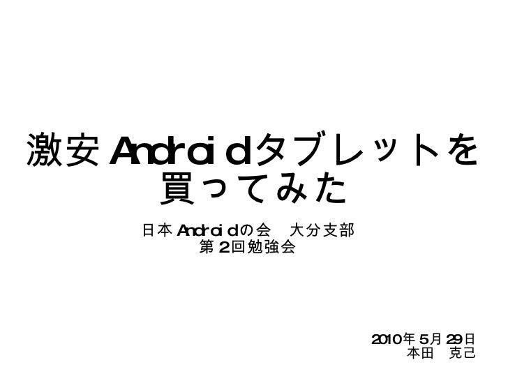 激安 Android タブレットを買ってみた 日本 Android の会 大分支部 第 2 回勉強会 2010 年 5 月 29 日 本田 克己