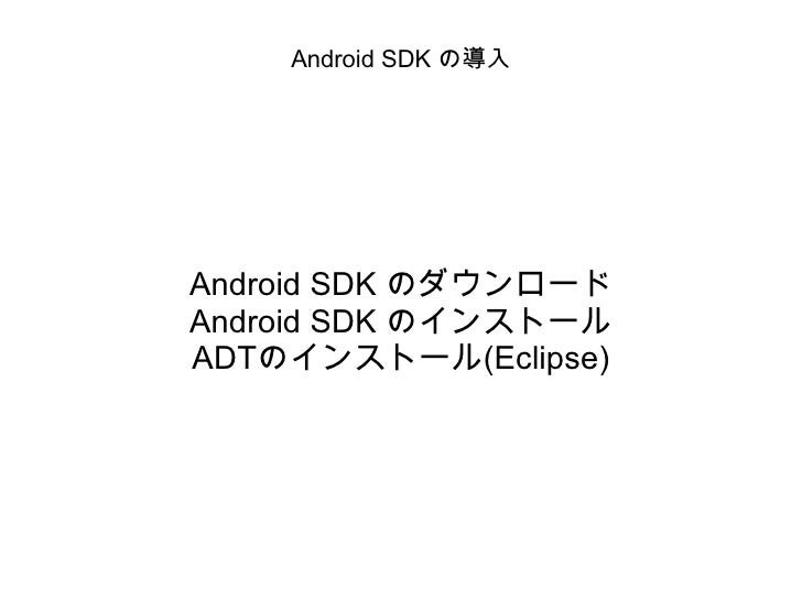 Android SDK の導入 Android SDK のダウンロード Android SDK のインストール ADTのインストール(Eclipse)