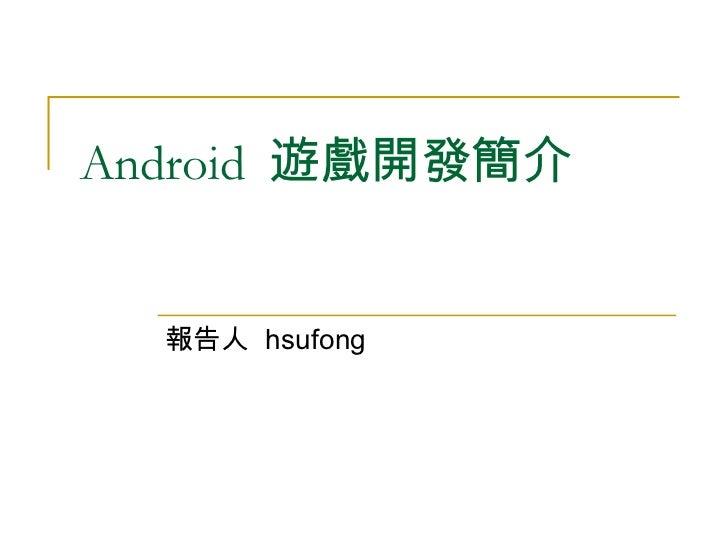 Android  遊戲開發簡介  報告人  hsufong