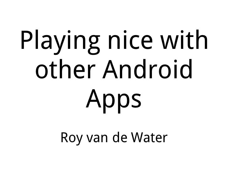 Playing nice with other Android Apps Roy van de Water