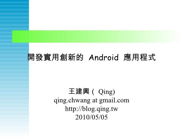 開發實用創新的  Android  應用程式 王建興( Qing) qing.chwang at gmail.com http://blog.qing.tw 2010/05/05