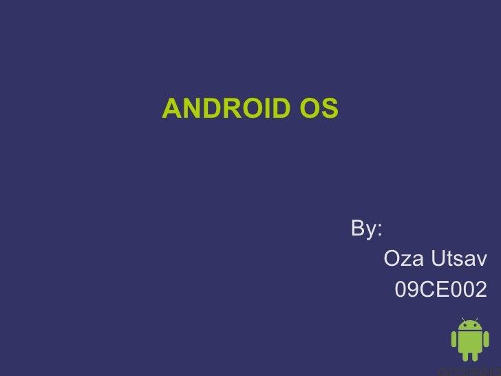 ANDROID OS By:  Oza Utsav 09CE002