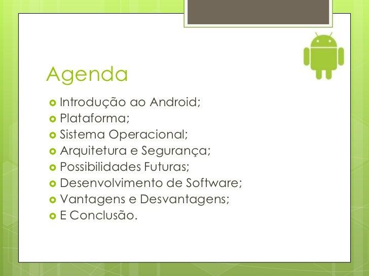 Agenda Introdução    ao Android; Plataforma; Sistema   Operacional; Arquitetura e Segurança; Possibilidades Futuras;...