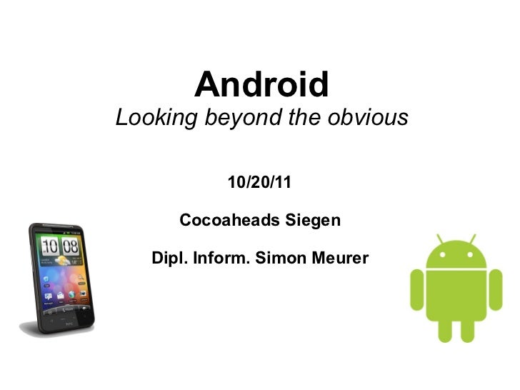 AndroidLooking beyond the obvious            10/20/11      Cocoaheads Siegen   Dipl. Inform. Simon Meurer
