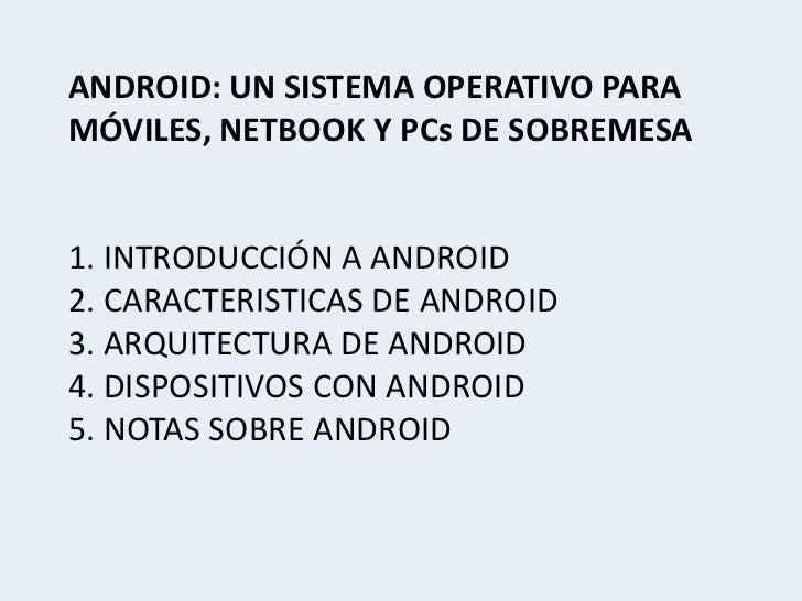 ANDROID: UN SISTEMA OPERATIVO PARAMÓVILES, NETBOOK Y PCs DE SOBREMESA1. INTRODUCCIÓN A ANDROID2. CARACTERISTICAS DE ANDROI...