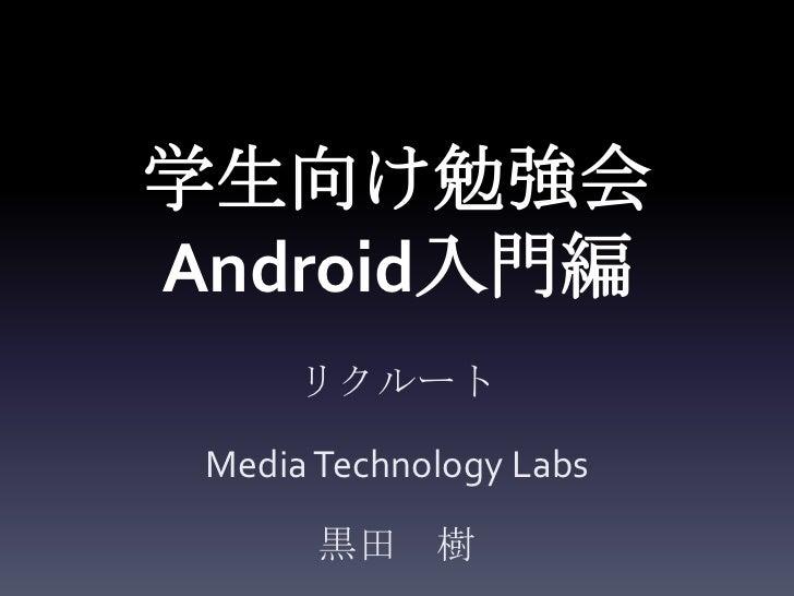 学生向け勉強会Android入門編      リクルート Media Technology Labs       黒田 樹