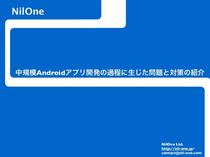 NilOne中規模Androidアプリ開発の過程に生じた問題と対策の紹介                       NilOne Ltd.                       http://nil-one.jp/           ...