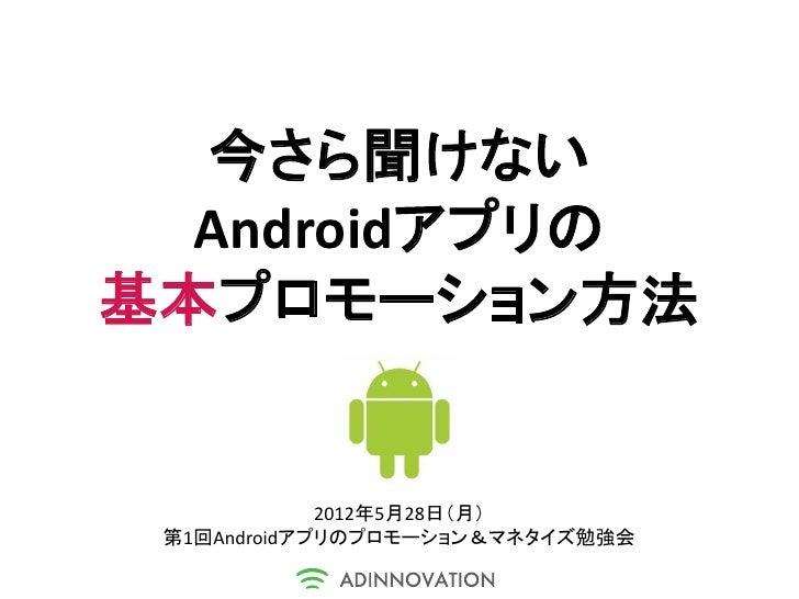 今さら聞けない  Androidアプリの基本プロモーション方法             2012年5月28日(月) 第1回Androidアプリのプロモーション&マネタイズ勉強会