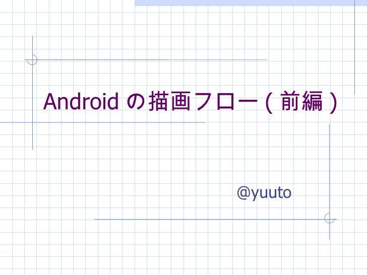 Android の描画フロー ( 前編 )             @yuuto