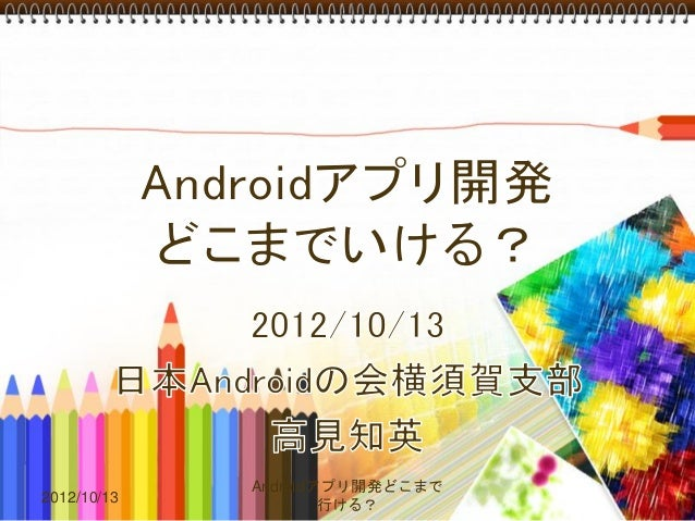 Androidアプリ開発どこまで2012/10/13                      1                     行ける?