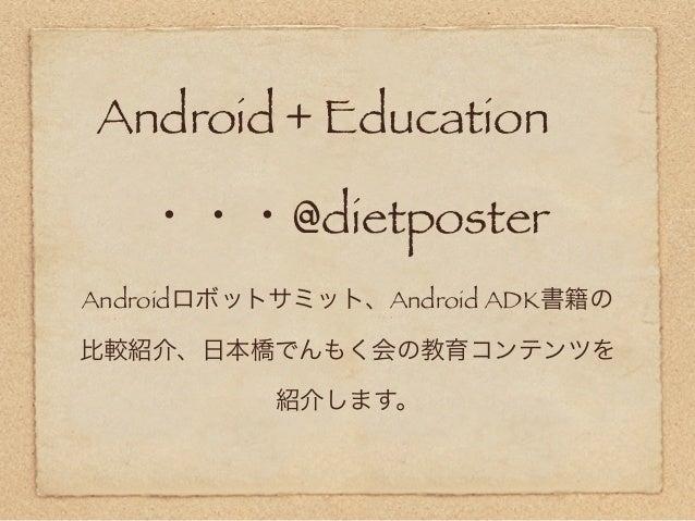 Android + Education   ・・・@dietposterAndroidロボットサミット、Android ADK書籍の比較紹介、日本橋でんもく会の教育コンテンツを          紹介します。