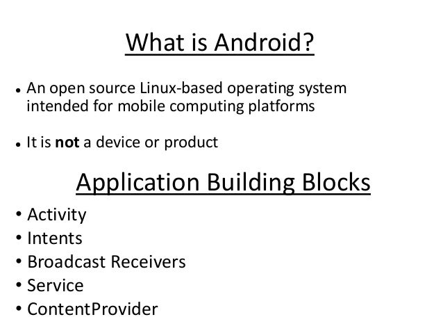 What is Android?   An open source Linux-based operating system    intended for mobile computing platforms   It is not a ...