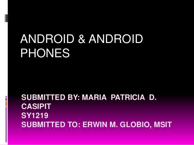 ANDROID & ANDROIDPHONESSUBMITTED BY: MARIA PATRICIA D.CASIPITSY1219SUBMITTED TO: ERWIN M. GLOBIO, MSIT
