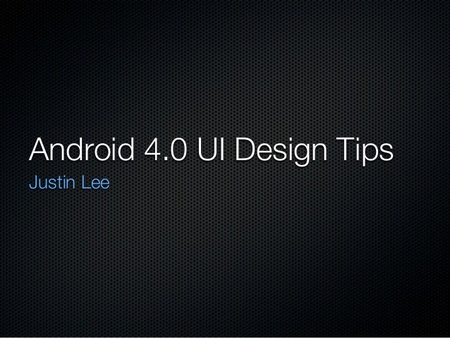 Android 4.0 UI Design Tips Justin Lee