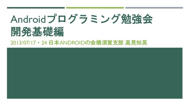 Androidプログラミング勉強会 開発基礎編 2013/07/17・24 日本ANDROIDの会横須賀支部 高見知英