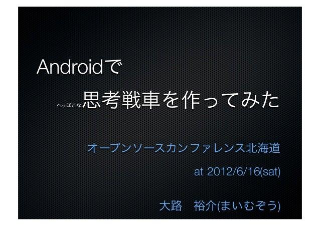 Androidで へっぽこな思考戦車を作ってみた オープンソースカンファレンス北海道 at 2012/6/16(sat) 大路裕介(まいむぞう)