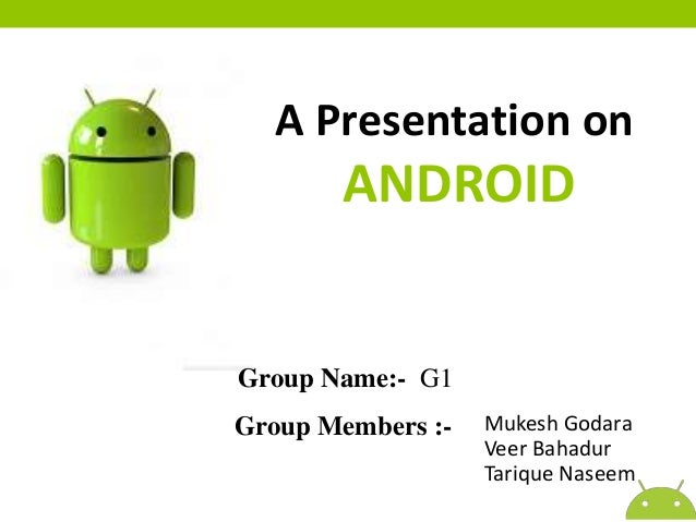 A Presentation on  ANDROID  Group Name:- G1 Group Members :-  Mukesh Godara Veer Bahadur Tarique Naseem