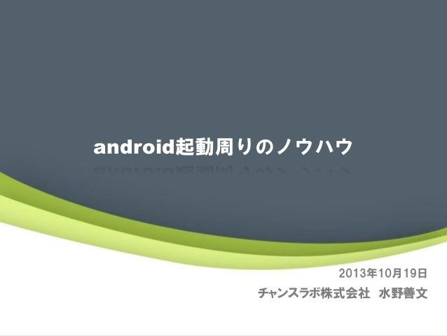 android起動周りのノウハウ  2013年10月19日  チャンスラボ株式会社 水野善文