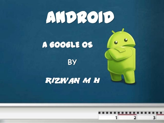 ANDROID A GOOGLE OS BY  RIZWAN M H