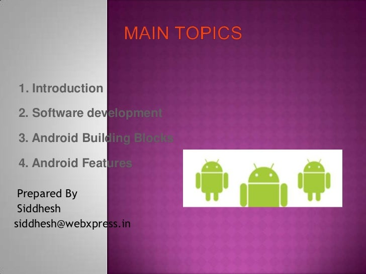 1. Introduction2. Software development3. Android Building Blocks4. Android Features Prepared By Siddheshsiddhesh@webxpress...