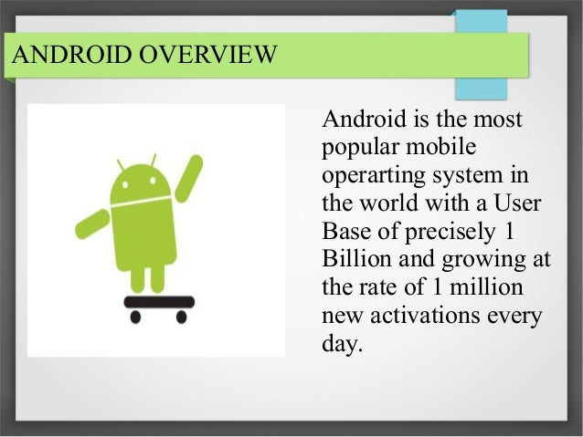 ANDROID OVERVIEW Android is the most popular mobile operarting system in the world with a User Base of precisely 1 Billion...