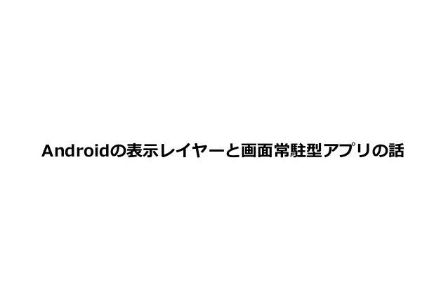 Androidの表示レイヤーと画面常駐型アプリの話