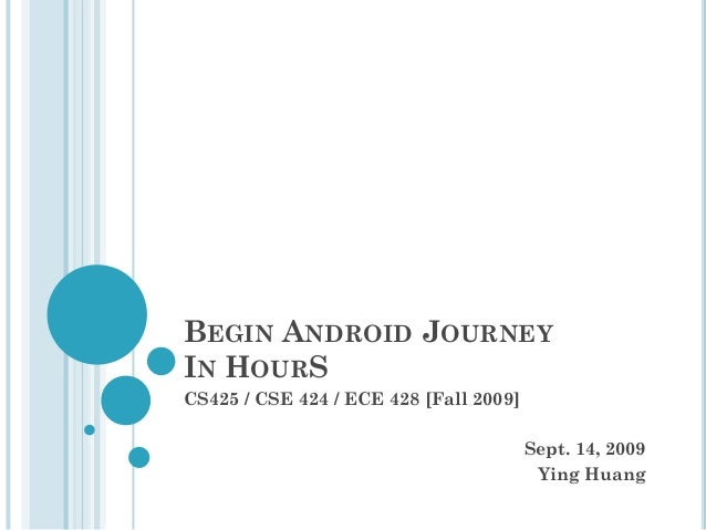 BEGIN ANDROID JOURNEY IN HOURS CS425 / CSE 424 / ECE 428 [Fall 2009]  Sept. 14, 2009 Ying Huang