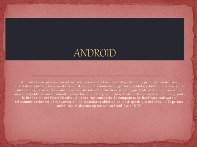 Android es un sistema operativo basado en el núcleo Linux. Fue diseñado principalmente para dispositivos móviles con panta...