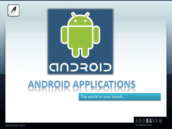 ANDROID APPLICATIONS<br />The world in your hands…<br />