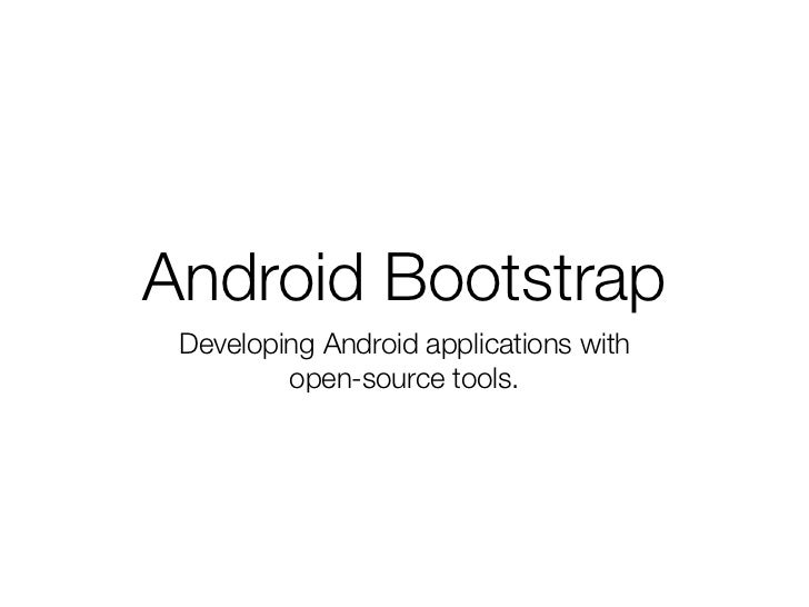 Android Bootstrap Developing Android applications with         open-source tools.