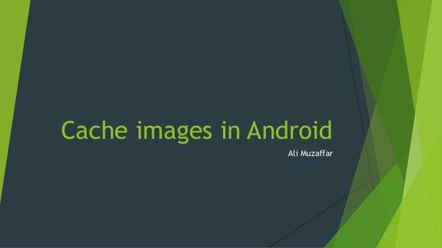Cache images in Android Ali Muzaffar