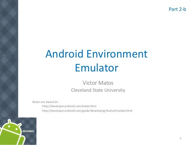 Android Environment Emulator Victor Matos Cleveland State University Notes are based on: http://developer.android.com/inde...